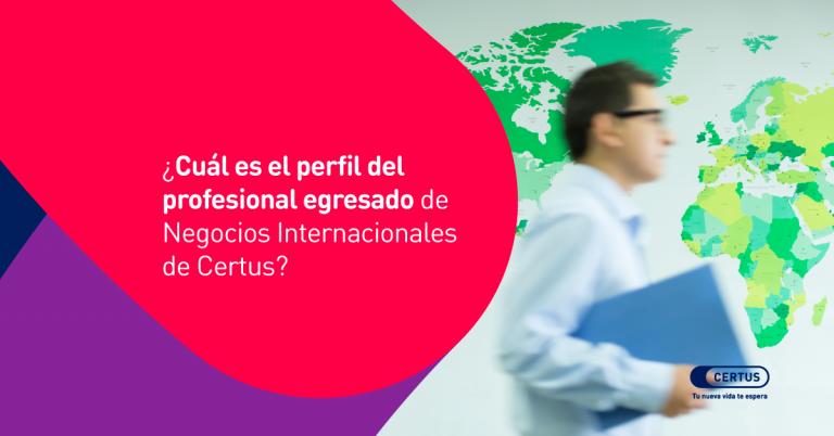 ¿Cuál es el perfil del profesional egresado de Negocios Internacionales de Certus?