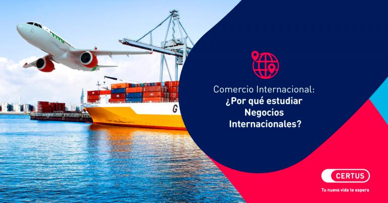 Comercio Internacional: ¿Por qué estudiar Negocios Internacionales?